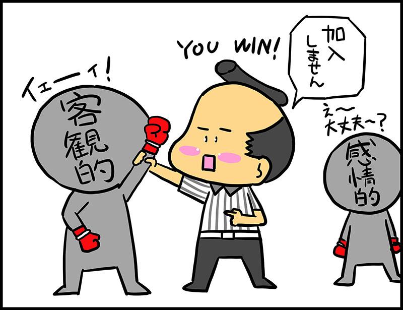 保険を選ぶ時には感情に勝てないマンガ4コマ目 判定を下すにゅーもん客観的の腕を上げ「you-win!」「加入しません」 感情的「え~大丈夫~?」